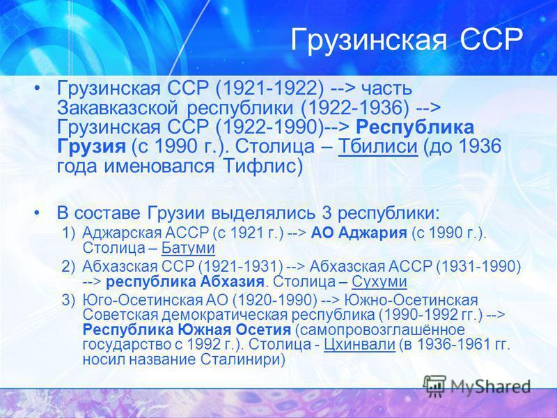 Грузинская ССР (1921-1922) --> часть Закавказской республики (1922-1936) --> Грузинская ССР (1922-1990)--> Республика Грузия (с 1990 г.). Столица – Тбилиси (до 1936 года именовался Тифлис) В составе Грузии выделялись 3 республики: 1)Аджарская АССР (с