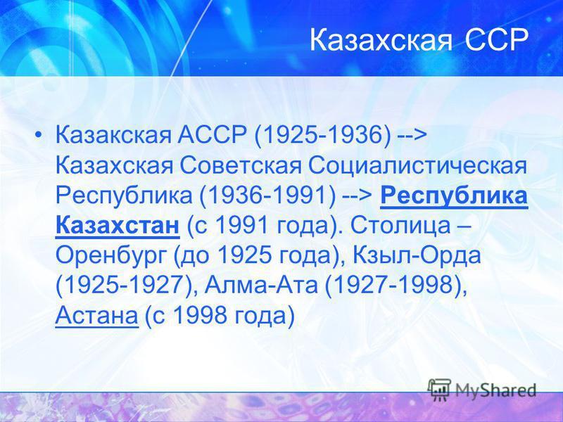 Казакская АССР (1925-1936) --> Казахская Советская Социалистическая Республика (1936-1991) --> Республика Казахстан (с 1991 года). Столица – Оренбург (до 1925 года), Кзыл-Орда (1925-1927), Алма-Ата (1927-1998), Астана (с 1998 года)