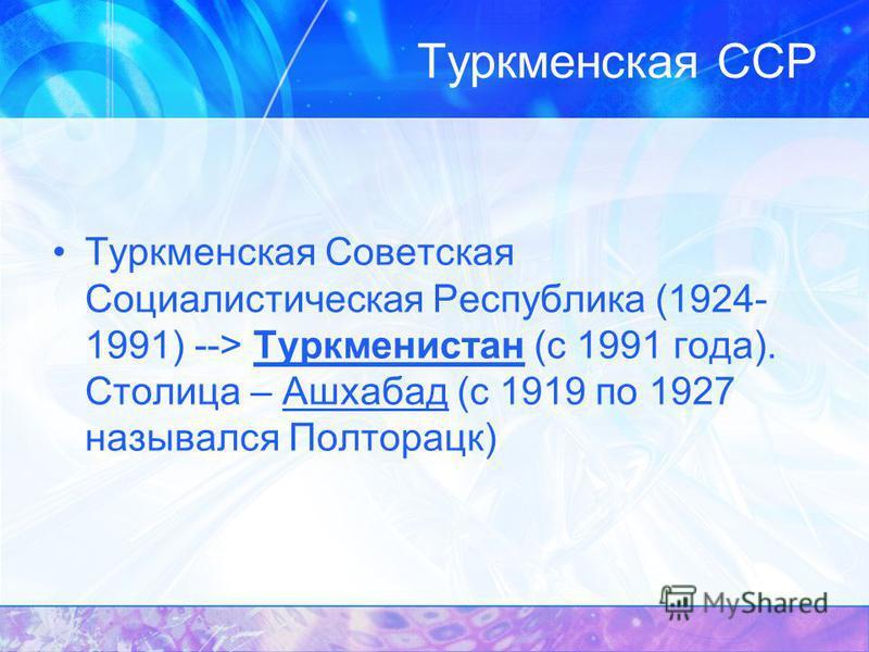 Туркменская Советская Социалистическая Республика (1924- 1991) --> Туркменистан (с 1991 года). Столица – Ашхабад (с 1919 по 1927 назывался Полторацк)