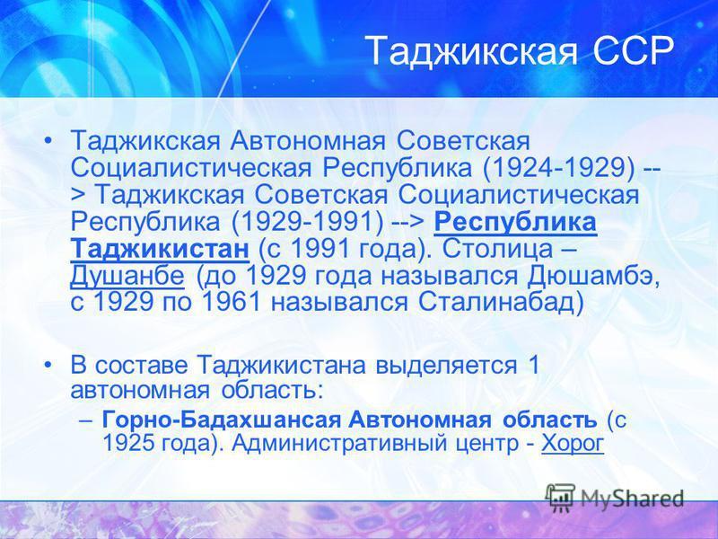 Таджикская Автономная Советская Социалистическая Республика (1924-1929) -- > Таджикская Советская Социалистическая Республика (1929-1991) --> Республика Таджикистан (с 1991 года). Столица – Душанбе (до 1929 года назывался Дюшамбэ, с 1929 по 1961 назы