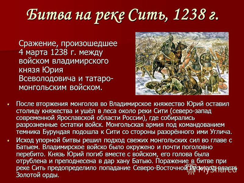 Битва на реке Сить, 1238 г. После вторжения монголов во Владимирское княжество Юрий оставил столицу княжества и ушёл в леса около реки Сити (северо-запад современной Ярославской области России), где собирались разрозненные остатки войск. Монгольская