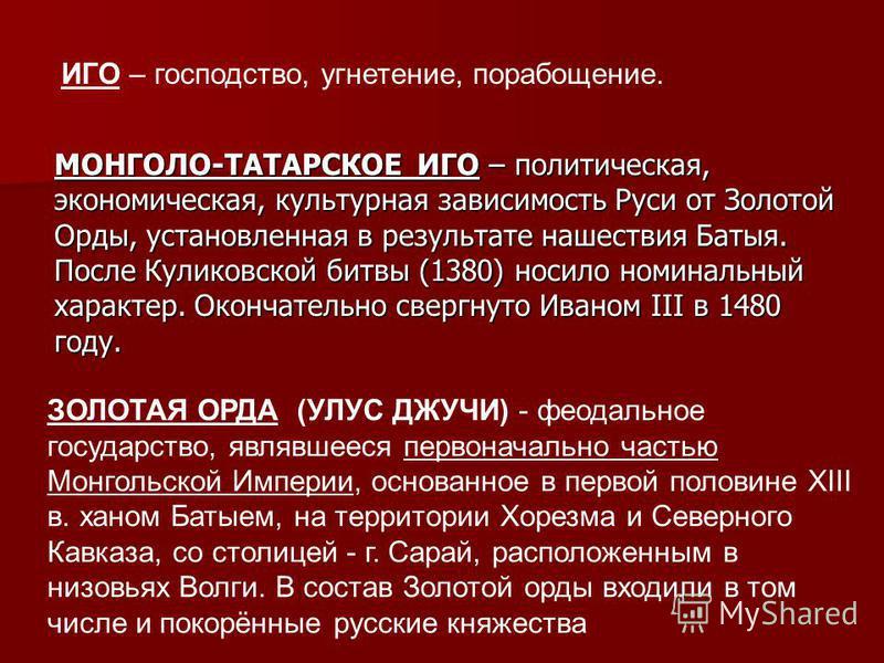 ИГО – господство, угнетение, порабощение. МОНГОЛО-ТАТАРСКОЕ ИГО – политическая, экономическая, культурная зависимость Руси от Золотой Орды, установленная в результате нашествия Батыя. После Куликовской битвы (1380) носило номинальный характер. Оконча
