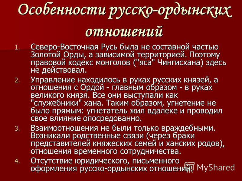 Особенности русско-ордынских отношений 1. Северо-Восточная Русь была не составной частью Золотой Орды, а зависимой территорией. Поэтому правовой кодекс монголов (