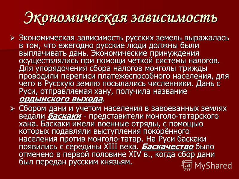 Экономическая зависимость Экономическая зависимость русских земель выражалась в том, что ежегодно русские люди должны были выплачивать дань. Экономические принуждения осуществлялись при помощи четкой системы налогов. Для упорядочения сбора налогов мо