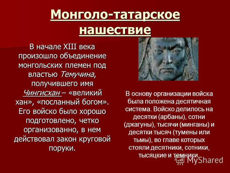 Монголо-татарское нашествие В начале XIII века произошло объединение монгольских племен под властью Темучина, получившего имя Чингисхан – «великий хан», «посланный богом». Его войско было хорошо подготовлено, четко организованно, в нем действовал зак