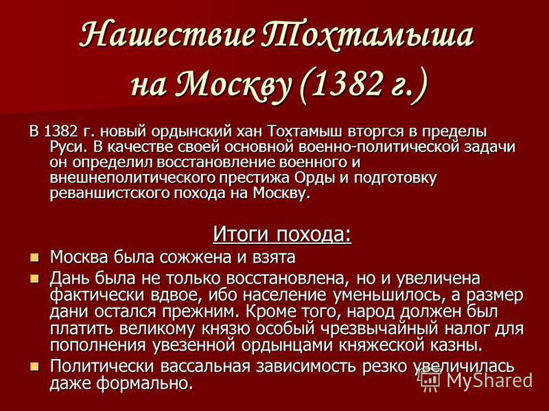 Нашествие Тохтамыша на Москву (1382 г.) В 1382 г. новый ордынский хан Тохтамыш вторгся в пределы Руси. В качестве своей основной военно-политической задачи он определил восстановление военного и внешнеполитического престижа Орды и подготовку реваншис