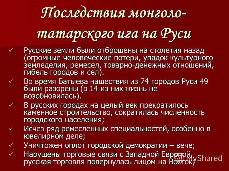 Последствия монголо- татарского ига на Руси Русские земли были отброшены на столетия назад (огромные человеческие потери, упадок культурного земледелия, ремесел, товарно-денежных отношений, гибель городов и сел). Русские земли были отброшены на столе