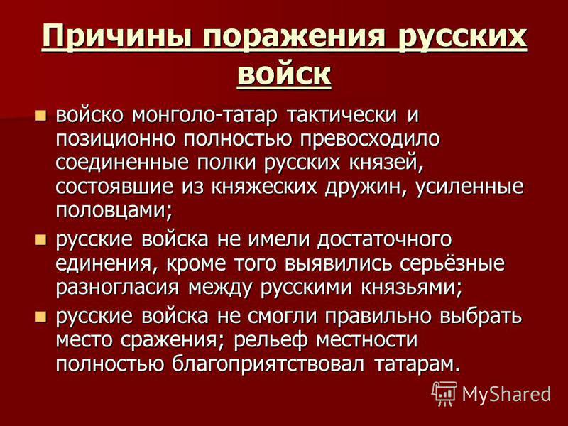 Причины поражения русских войск войско монголо-татар тактически и позиционно полностью превосходило соединенные полки русских князей, состоявшие из княжеских дружин, усиленные половцами; войско монголо-татар тактически и позиционно полностью превосхо