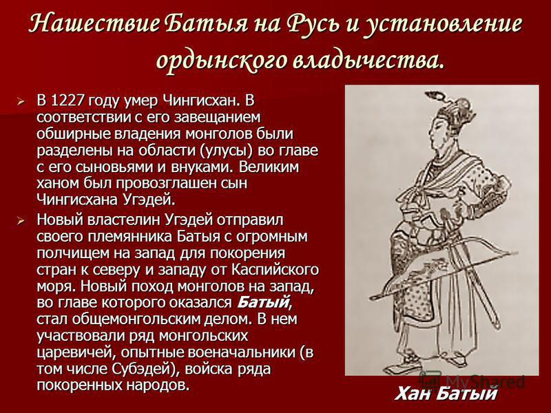 Нашествие Батыя на Русь и установление ордынского владычества. В 1227 году умер Чингисхан. В соответствии с его завещанием обширные владения монголов были разделены на области (улусы) во главе с его сыновьями и внуками. Великим ханом был провозглашен