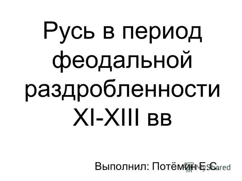 Русь в период феодальной раздробленности XI-XIII вв Выполнил: Потёмин Е.С.