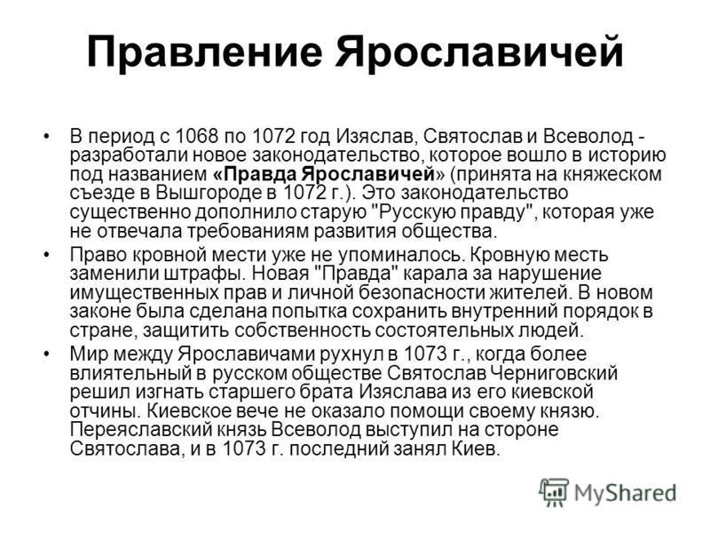 В период с 1068 по 1072 год Изяслав, Святослав и Всеволод - разработали новое законодательство, которое вошло в историю под названием «Правда Ярославичей» (принята на княжеском съезде в Вышгороде в 1072 г.). Это законодательство существенно дополнило