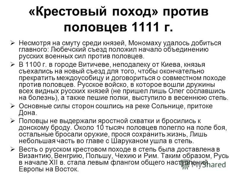 «Крестовый поход» против половцев 1111 г. Несмотря на смуту среди князей, Мономаху удалось добиться главного: Любечский съезд положил начало объединению русских военных сил против половцев. В 1100 г. в городе Витичеве, неподалеку от Киева, князья съе