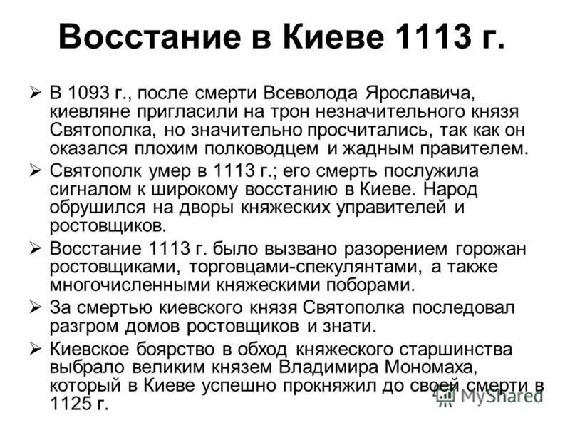 В 1093 г., после смерти Всеволода Ярославича, киевляне пригласили на трон незначительного князя Святополка, но значительно просчитались, так как он оказался плохим полководцем и жадным правителем. Святополк умер в 1113 г.; его смерть послужила сигнал