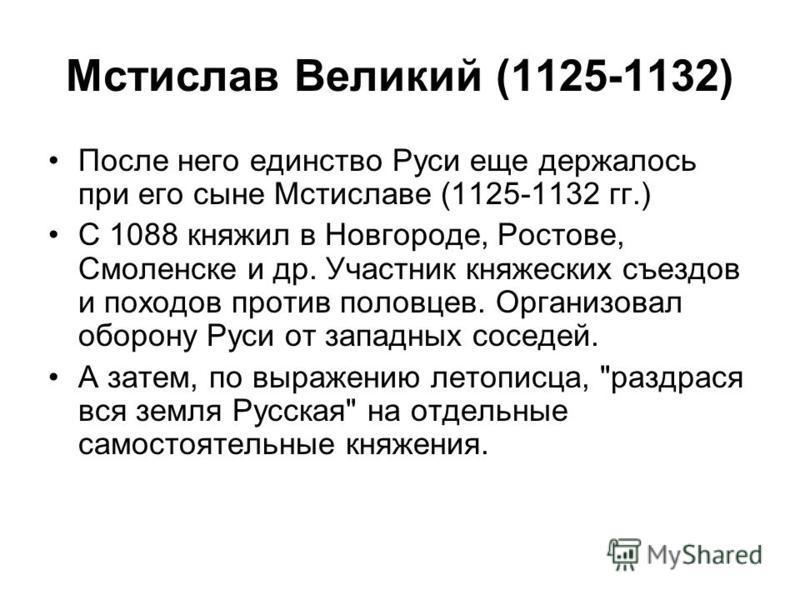 Мстислав Великий (1125-1132) После него единство Руси еще держалось при его сыне Мстиславе (1125-1132 гг.) С 1088 княжил в Новгороде, Ростове, Смоленске и др. Участник княжеских съездов и походов против половцев. Организовал оборону Руси от западных