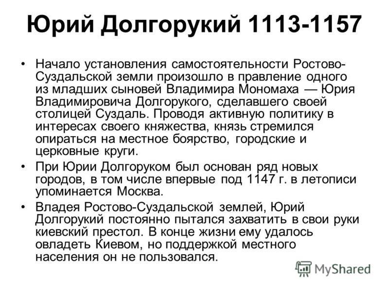 Юрий Долгорукий 1113-1157 Начало установления самостоятельности Ростово- Суздальской земли произошло в правление одного из младших сыновей Владимира Мономаха Юрия Владимировича Долгорукого, сделавшего своей столицей Суздаль. Проводя активную политику