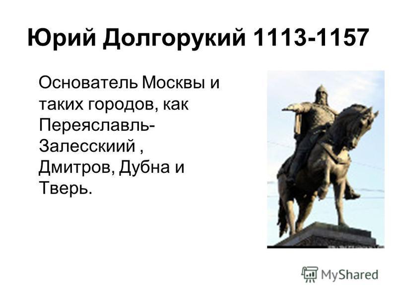 Основатель Москвы и таких городов, как Переяславль- Залесскиий, Дмитров, Дубна и Тверь. Юрий Долгорукий 1113-1157