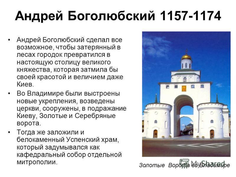 Андрей Боголюбский сделал все возможное, чтобы затерянный в лесах городок превратился в настоящую столицу великого княжества, которая затмила бы своей красотой и величием даже Киев. Во Владимире были выстроены новые укрепления, возведены церкви, соор