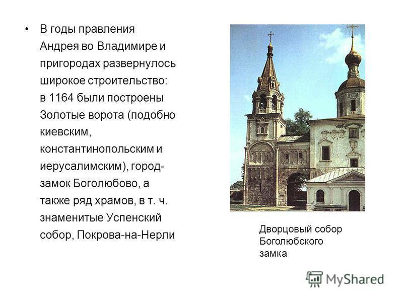 В годы правления Андрея во Владимире и пригородах развернулось широкое строительство: в 1164 были построены Золотые ворота (подобно киевским, константинопольским и иерусалимским), город- замок Боголюбово, а также ряд храмов, в т. ч. знаменитые Успенс
