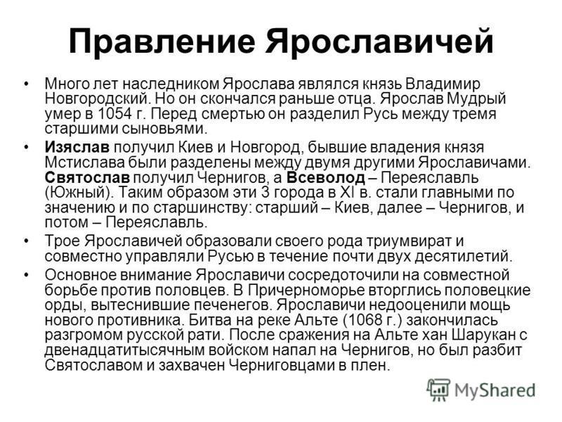 Правление Ярославичей Много лет наследником Ярослава являлся князь Владимир Новгородский. Но он скончался раньше отца. Ярослав Мудрый умер в 1054 г. Перед смертью он разделил Русь между тремя старшими сыновьями. Изяслав получил Киев и Новгород, бывши