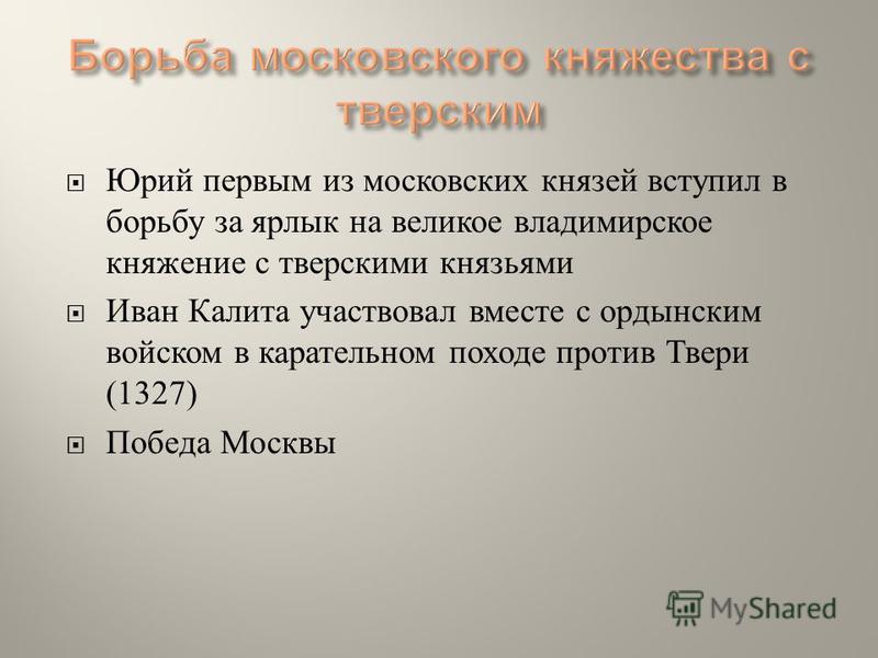 Юрий первым из московских князей вступил в борьбу за ярлык на великое владимирское княжение с тверскими князьями Иван Калита участвовал вместе с ордынским войском в карательном походе против Твери (1327) Победа Москвы