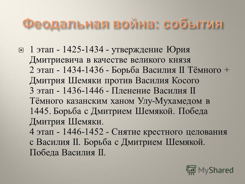 1 этап - 1425-1434 - утверждение Юрия Дмитриевича в качестве великого князя 2 этап - 1434-1436 - Борьба Василия II Тёмного + Дмитрия Шемяки против Василия Косого 3 этап - 1436-1446 - Пленение Василия II Тёмного казанским ханом Улу - Мухамедом в 1445.