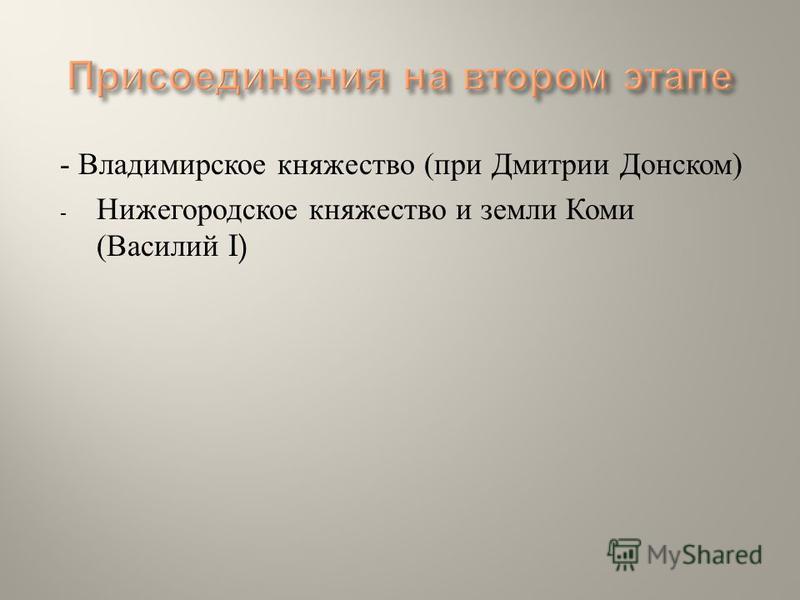 - Владимирское княжество ( при Дмитрии Донском ) - Нижегородское княжество и земли Коми ( Василий I)