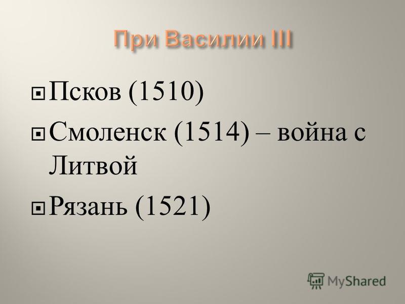 Псков (1510) Смоленск (1514) – война с Литвой Рязань (1521)