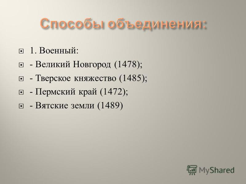 1. Военный : - Великий Новгород (1478); - Тверское княжество (1485); - Пермский край (1472); - Вятские земли (1489)
