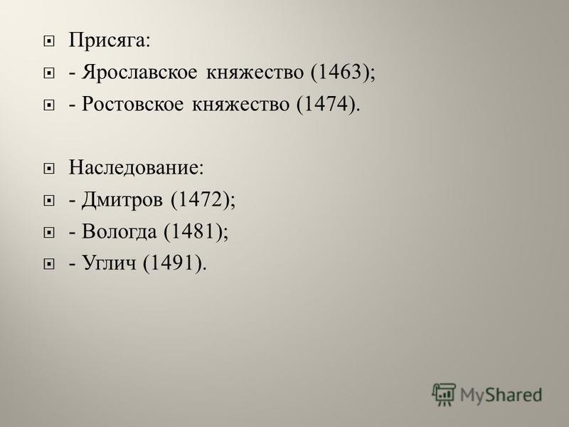 Присяга : - Ярославское княжество (1463); - Ростовское княжество (1474). Наследование : - Дмитров (1472); - Вологда (1481); - Углич (1491).
