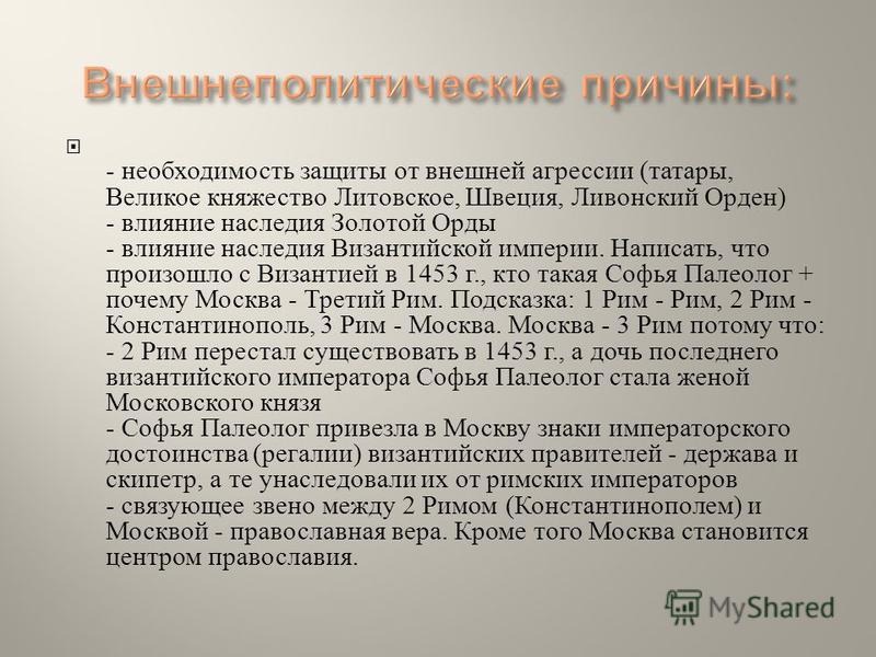 - необходимость защиты от внешней агрессии ( татары, Великое княжество Литовское, Швеция, Ливонский Орден ) - влияние наследия Золотой Орды - влияние наследия Византийской империи. Написать, что произошло с Византией в 1453 г., кто такая Софья Палеол
