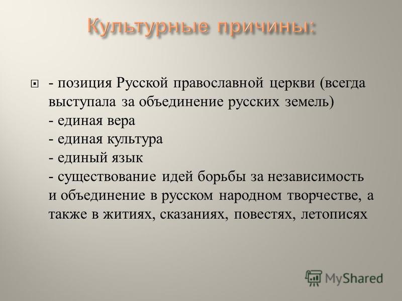 - позиция Русской православной церкви ( всегда выступала за объединение русских земель ) - единая вера - единая культура - единый язык - существование идей борьбы за независимость и объединение в русском народном творчестве, а также в житиях, сказани