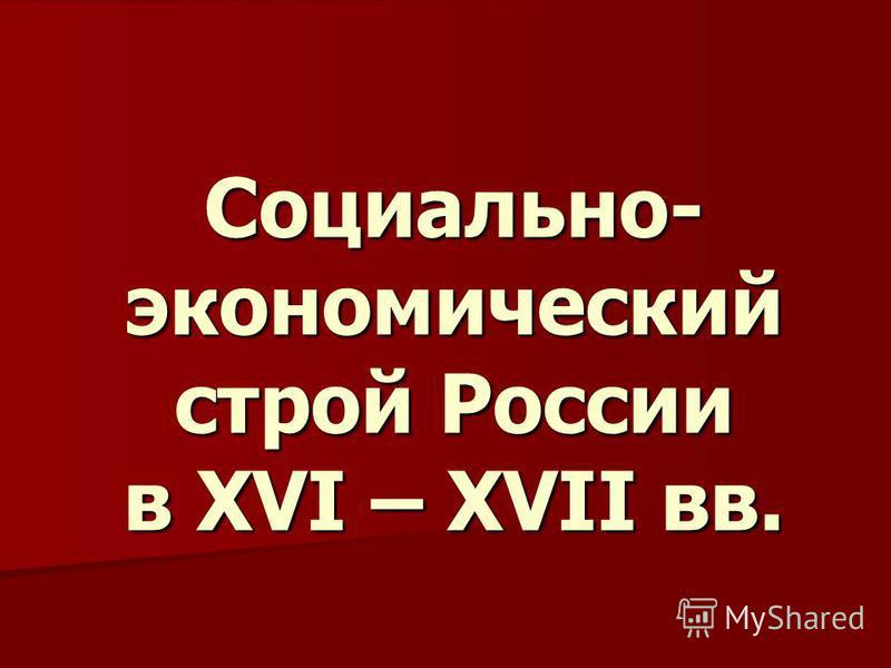Социально- экономический строй России в XVI – XVII вв.