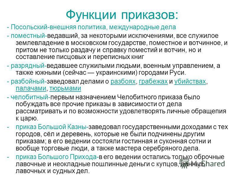 Функции приказов: - Посольский-внешняя политика, международные дела - поместный-ведавший, за некоторыми исключениями, все служилое землевладение в московском государстве, поместное и вотчинное, и притом не только раздачу и справку поместий и вотчин,