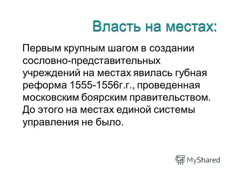 Первым крупным шагом в создании сословно-представительных учреждений на местах явилась губная реформа 1555-1556 г.г., проведенная московским боярским правительством. До этого на местах единой системы управления не было.