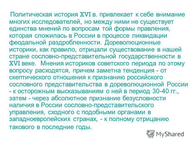 Политическая история XVI в. привлекает к себе внимание многих исследователей, но между ними не существует единства мнений по вопросам той формы правления, которая сложилась в России в процессе ликвидации феодальной раздробленности. Дореволюционные ис
