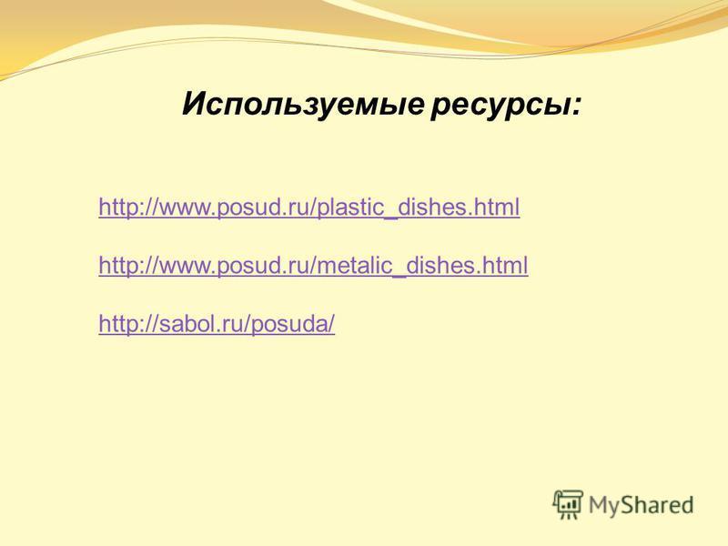 http://www.posud.ru/plastic_dishes.html http://www.posud.ru/metalic_dishes.html http://sabol.ru/posuda/ Используемые ресурсы: