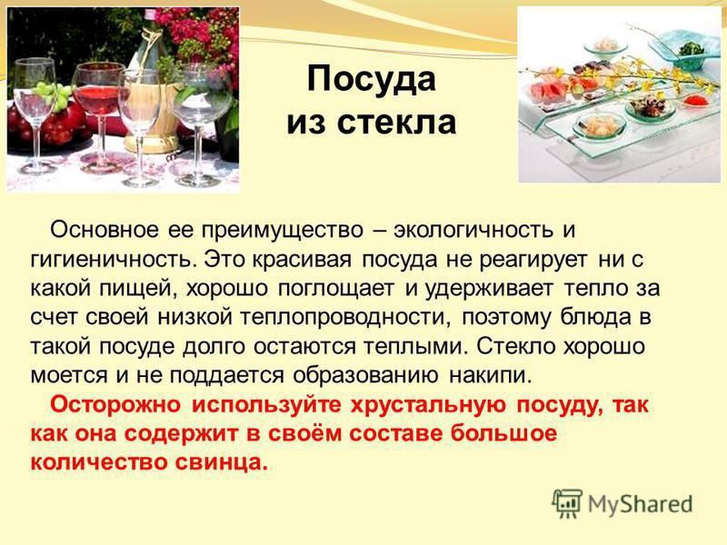 Основное ее преимущество – экологичность и гигиеничность. Это красивая посуда не реагирует ни с какой пищей, хорошо поглощает и удерживает тепло за счет своей низкой теплопроводности, поэтому блюда в такой посуде долго остаются теплыми. Стекло хорошо