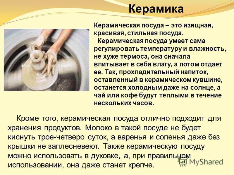 Керамика Керамическая посуда – это изящная, красивая, стильная посуда. Керамическая посуда умеет сама регулировать температуру и влажность, не хуже термоса, она сначала впитывает в себя влагу, а потом отдает ее. Так, прохладительный напиток, оставлен