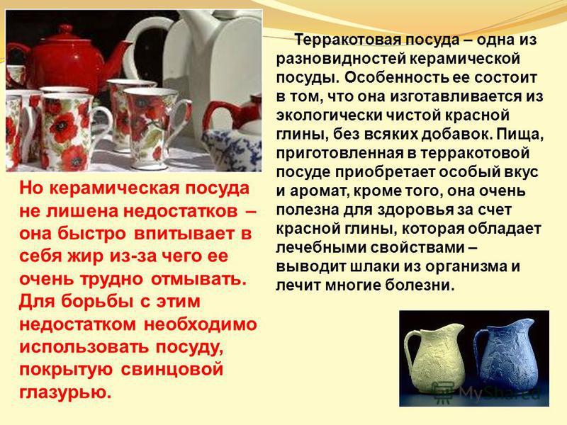 Терракотовая посуда – одна из разновидностей керамической посуды. Особенность ее состоит в том, что она изготавливается из экологически чистой красной глины, без всяких добавок. Пища, приготовленная в терракотовой посуде приобретает особый вкус и аро