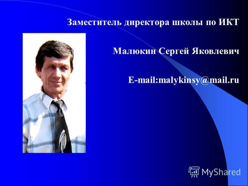 Заместитель директора школы по ИКТ Малюкин Сергей Яковлевич E-mail:malykinsy@mail.ru