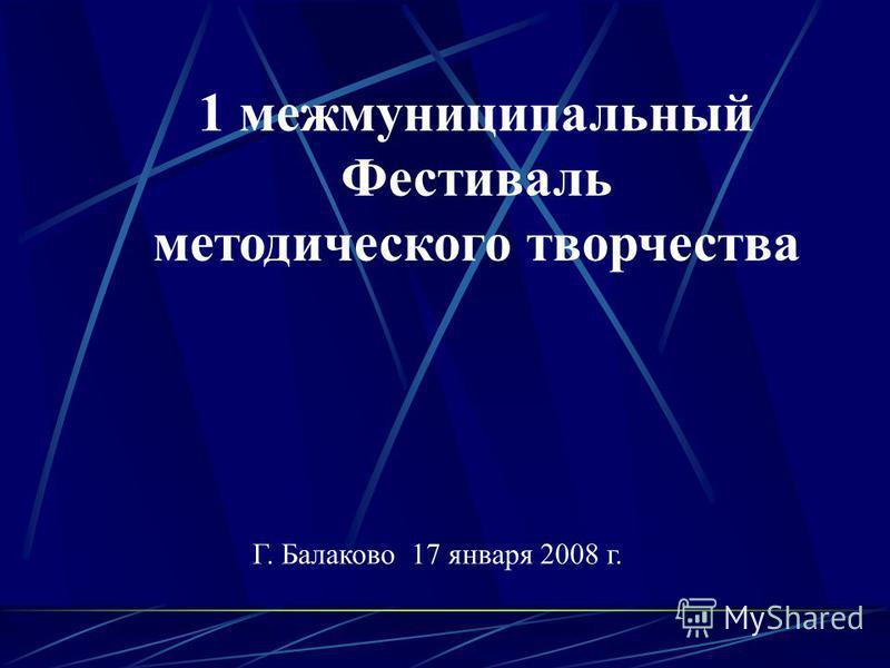 1 межмуниципальный Фестиваль методического творчества Г. Балаково 17 января 2008 г.