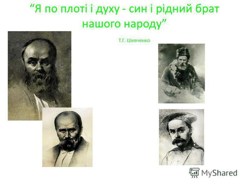 Я по плоті і духу - син і рідний брат нашого народу Т.Г. Шевченко