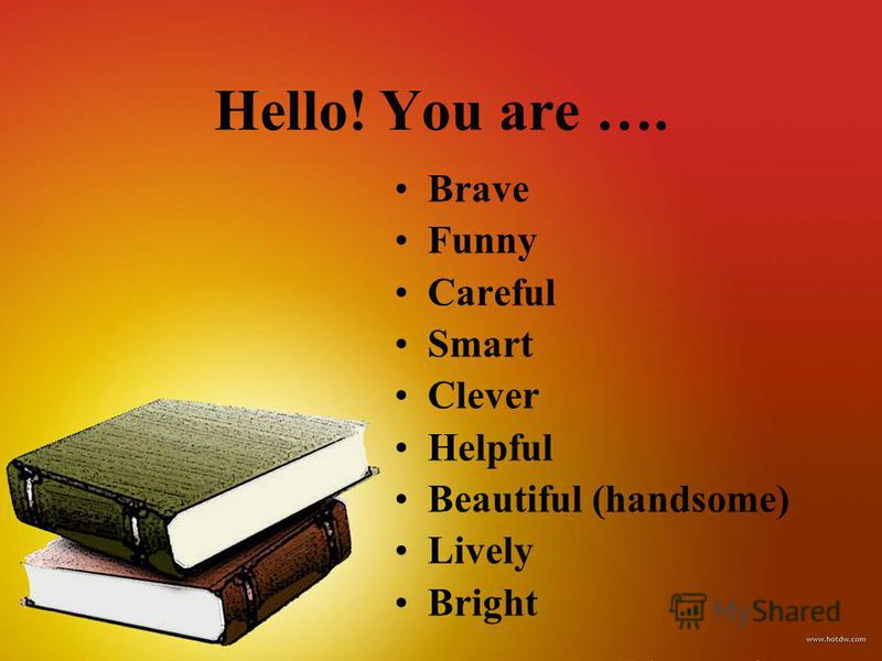 Hello! You are …. Brave Funny Careful Smart Clever Helpful Beautiful (handsome) Lively Bright