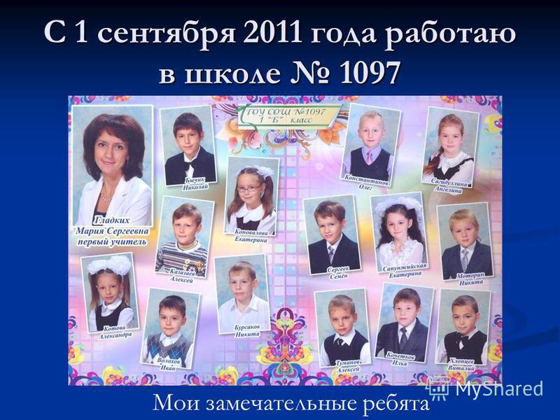 С 1 сентября 2011 года работаю в школе 1097 Мои замечательные ребята