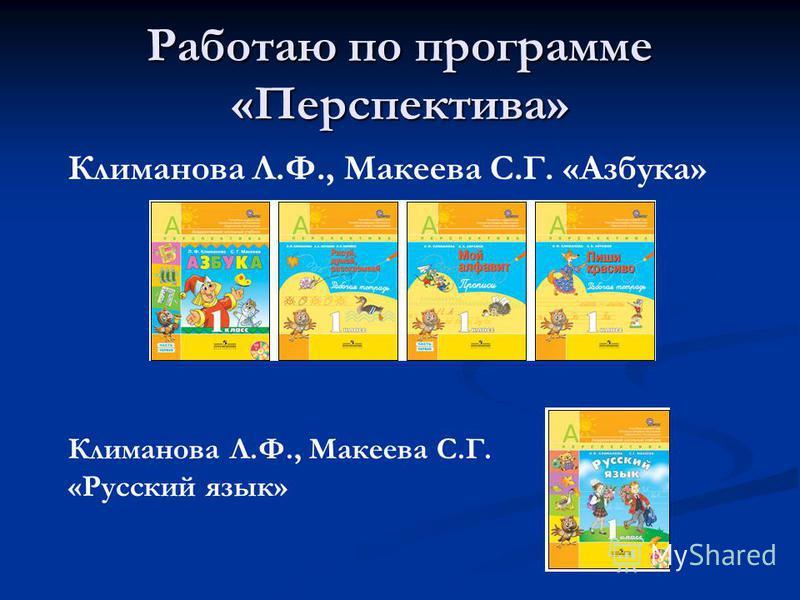 Работаю по программе «Перспектива» Климанова Л.Ф., Макеева С.Г. «Азбука» Климанова Л.Ф., Макеева С.Г. «Русский язык»