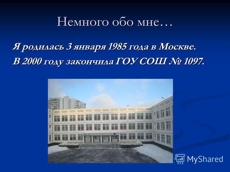 Немного обо мне… Я родилась 3 января 1985 года в Москве. В 2000 году закончила ГОУ СОШ 1097.
