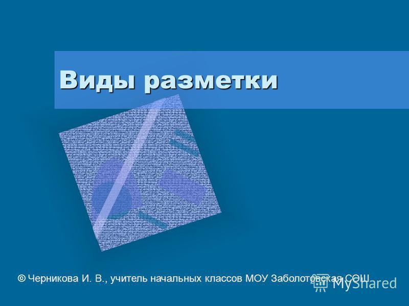 Виды разметки © Черникова И. В., учитель начальных классов МОУ Заболотовская СОШ