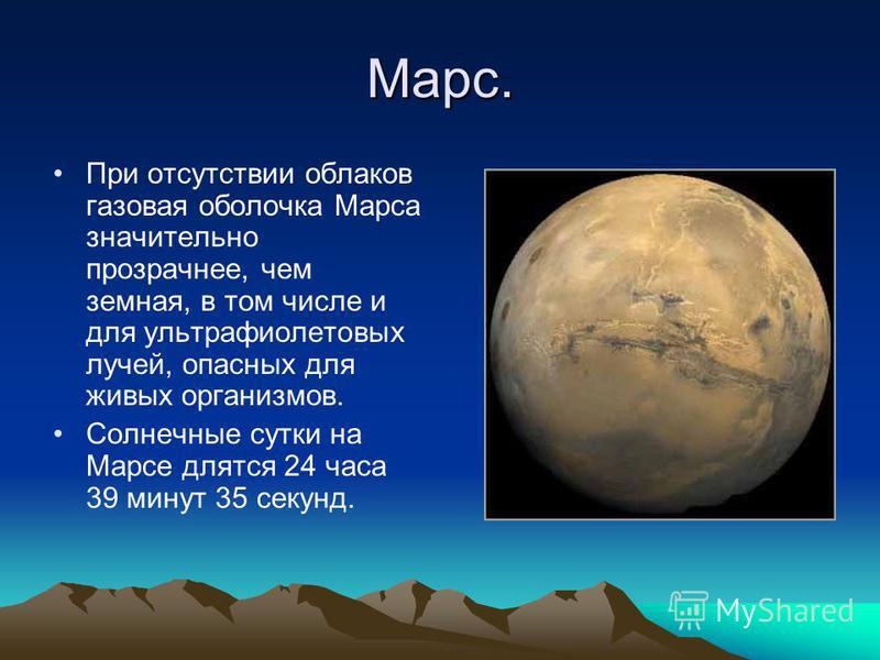 Марс. При отсутствии облаков газовая оболочка Марса значительно прозрачнее, чем земная, в том числе и для ультрафиолетовых лучей, опасных для живых организмов. Солнечные сутки на Марсе длятся 24 часа 39 минут 35 секунд.