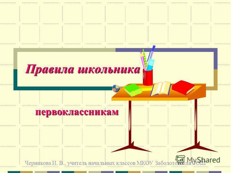 Правила школьника первоклассникам Черникова И. В., учитель начальных классов МКОУ Заболотовская СОШ