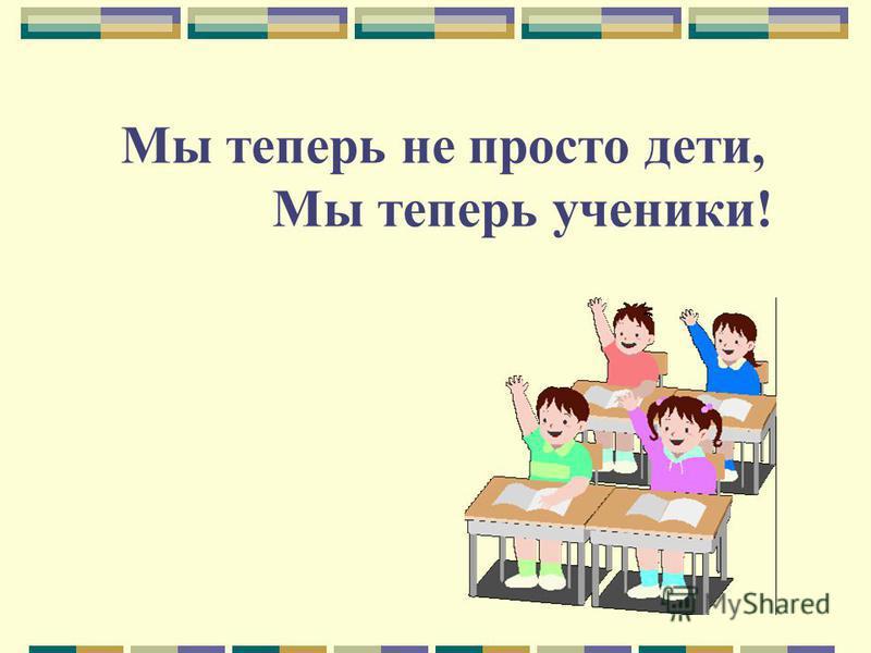 Мы теперь не просто дети, Мы теперь ученики!